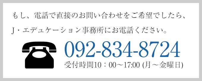 もし、電話で直接のお問合せをご希望でしたら、J・エデュケーション事務所にお電話ください。TEL092-834-8724 受付時間10:00~17:00(月~金曜日)